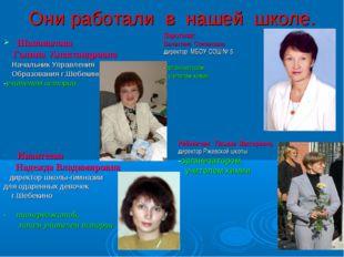 Они работали в нашей школе. Шаповалова Галина Александровна Начальник Управле