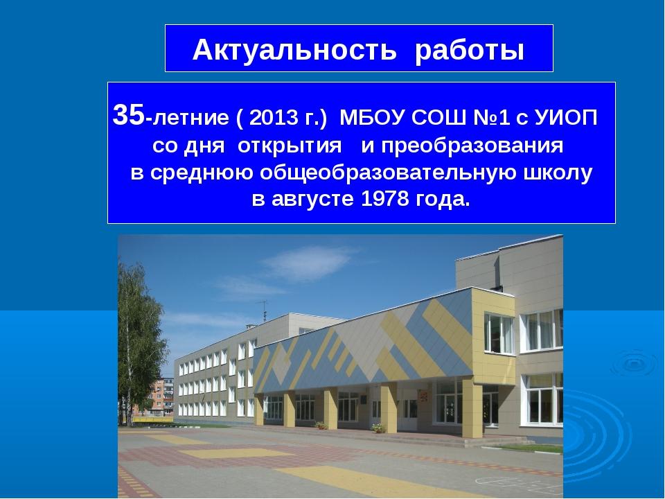 Актуальность работы 35-летние ( 2013 г.) МБОУ СОШ №1 с УИОП со дня открытия и...
