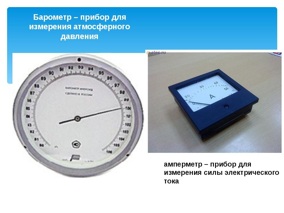 Барометр – прибор для измерения атмосферного давления амперметр – прибор для...