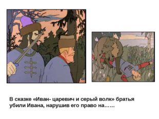 В сказке «Иван- царевич и серый волк» братья убили Ивана, нарушив его право н