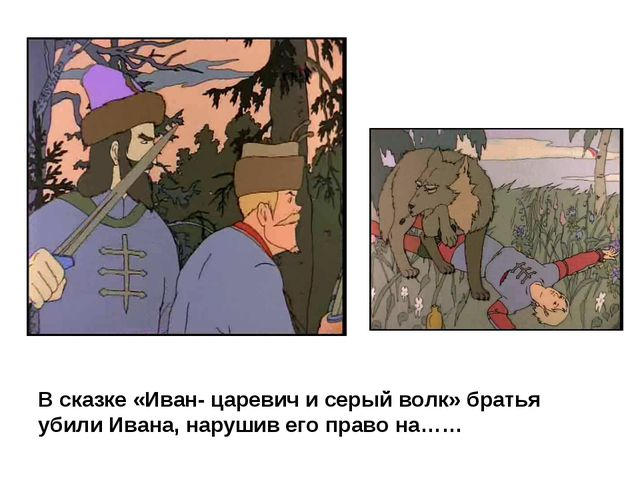 В сказке «Иван- царевич и серый волк» братья убили Ивана, нарушив его право н...