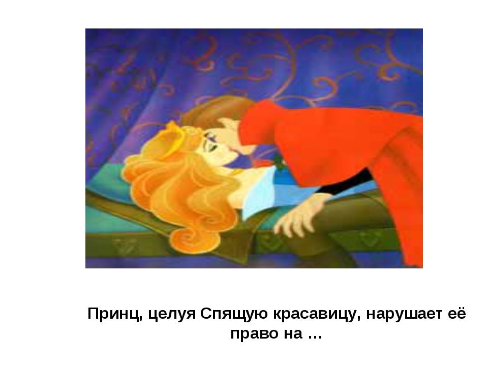 Принц, целуя Спящую красавицу, нарушает её право на …