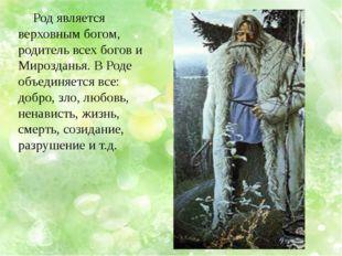 Род является верховным богом, родитель всех богов и Мирозданья. В Роде объед