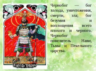 Чернобог — бог холода, уничтожения, смерти, зла; бог безумия и воплощения все