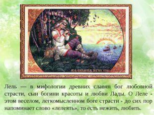 Лель — в мифологии древних славян бог любовной страсти, сын богини красоты и