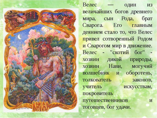 Велес — один из величайших богов древнего мира, сын Рода, брат Сварога. Его г...
