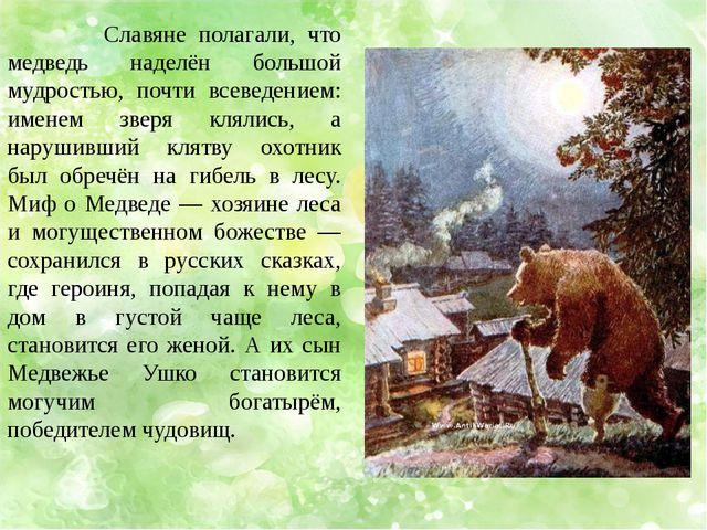 Славяне полагали, что медведь наделён большой мудростью, почти всеведением:...