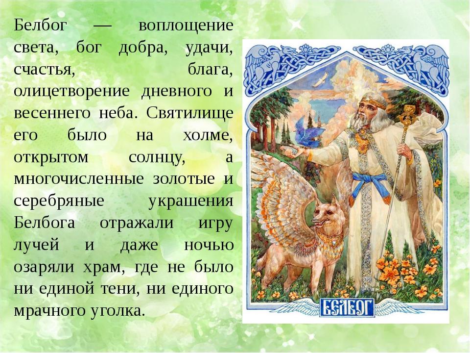 Белбог — воплощение света, бог добра, удачи, счастья, блага, олицетворение дн...