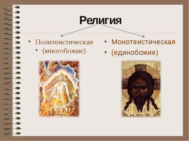 Религия Политеистическая (многобожие) Монотеистическая (единобожие)