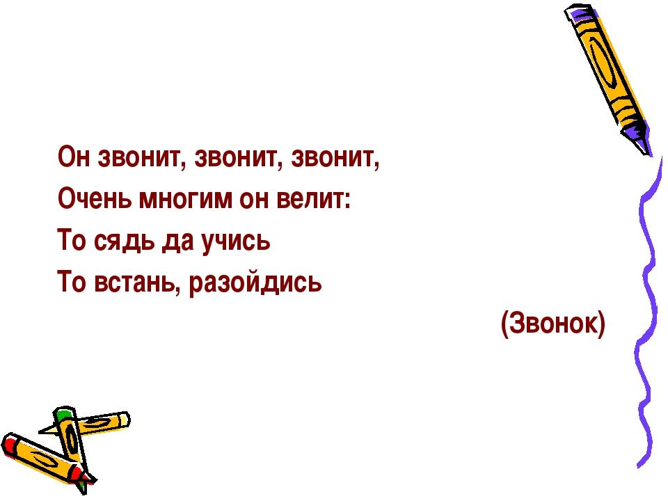 Он звонит, звонит, звонит, Очень многим он велит: То сядь да учись То встань...
