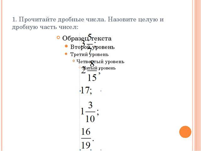 1. Прочитайте дробные числа. Назовите целую и дробную часть чисел: