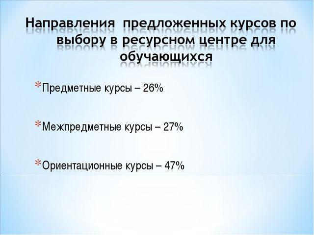 Предметные курсы – 26% Межпредметные курсы – 27% Ориентационные курсы – 47%