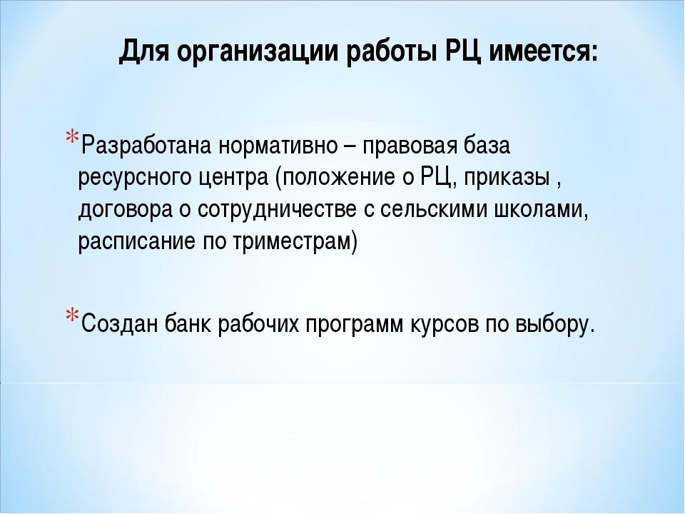 Для организации работы РЦ имеется: Разработана нормативно – правовая база рес...