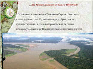 ….На далёкой Амазонке не бывал я НИКОГДА! Эту песню, в исполнении Татьяны и С
