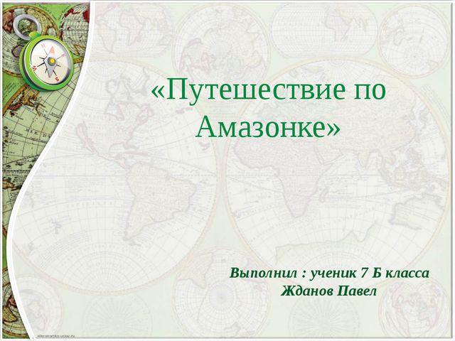 «Путешествие по Амазонке» Выполнил : ученик 7 Б класса Жданов Павел