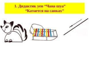 "1. Дидактик уен ""Чана шуа"" ""Катается на санках"""