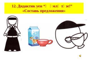 """12. Дидактик уен """"Җөмлә төзе!"""" «Составь предложения»"""