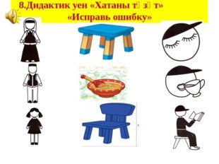 8.Дидактик уен «Хатаны төзәт» «Исправь ошибку»