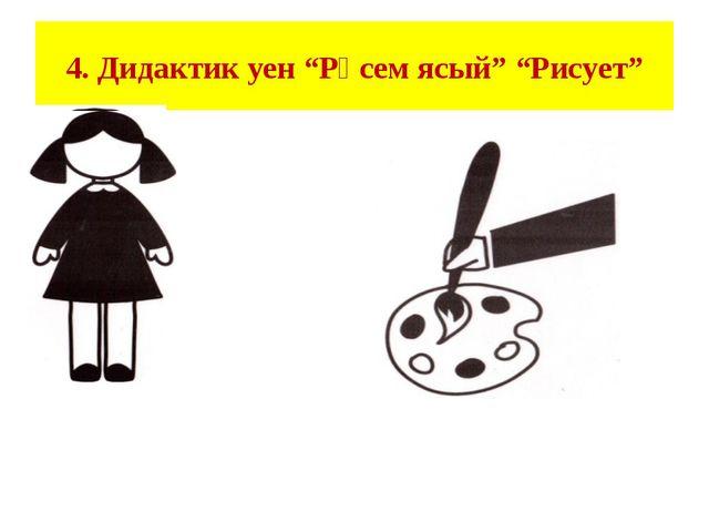 """4. Дидактик уен """"Рәсем ясый"""" """"Рисует"""""""