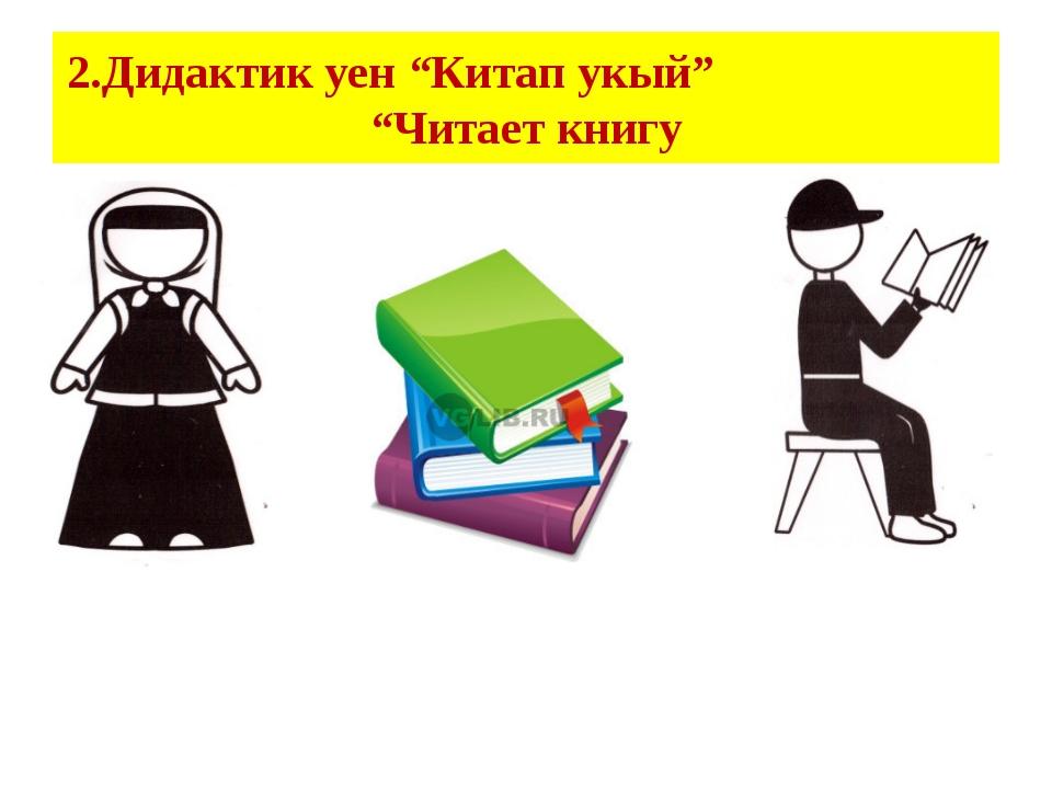 """2.Дидактик уен """"Китап укый"""" """"Читает книгу"""