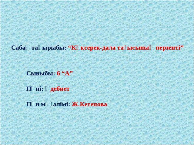 """Сабақ тақырыбы: """"Көксерек-дала тағысының перзенті"""" Сыныбы: 6 """"А"""" Пәні: Әдебие..."""