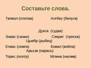 Составьте слова. Тапвол (плотва) Алгбеу (белуга) Дукса (судак) Знаас (сазан)