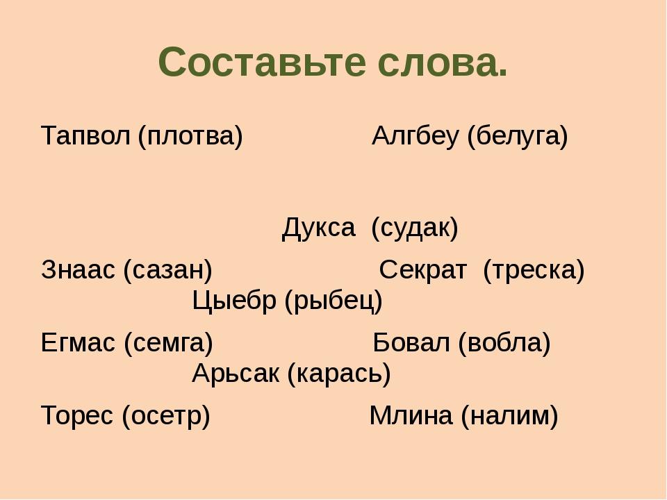 Составьте слова. Тапвол (плотва) Алгбеу (белуга) Дукса (судак) Знаас (сазан)...