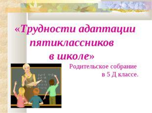 «Трудности адаптации пятиклассников в школе» Родительское собрание в 5 Д к