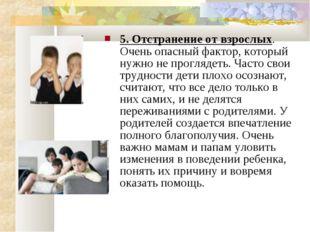 5. Отстранение от взрослых. Очень опасный фактор, который нужно не проглядеть