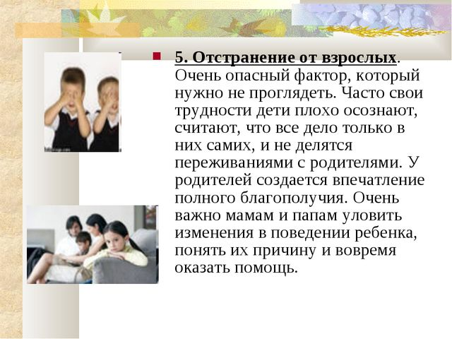 5. Отстранение от взрослых. Очень опасный фактор, который нужно не проглядеть...