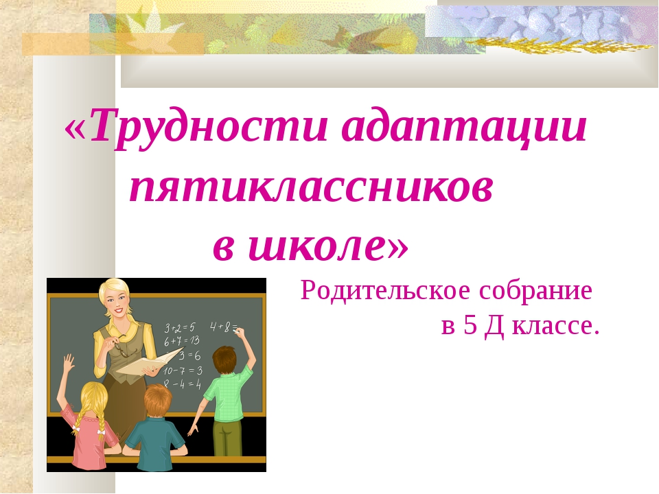 «Трудности адаптации пятиклассников в школе» Родительское собрание в 5 Д к...