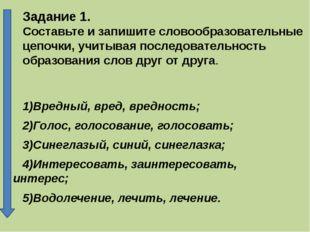 Задание 1. Составьте и запишите словообразовательные цепочки, учитывая послед