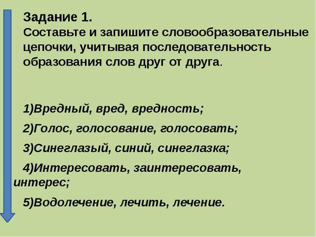 Задание 1. Составьте и запишите словообразовательные цепочки, учитывая послед...
