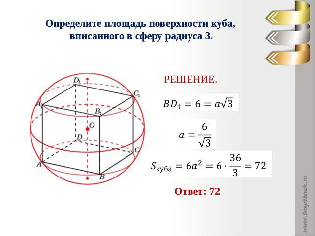 Определите площадь поверхности куба, вписанного в сферу радиуса 3. РЕШЕНИЕ. О...