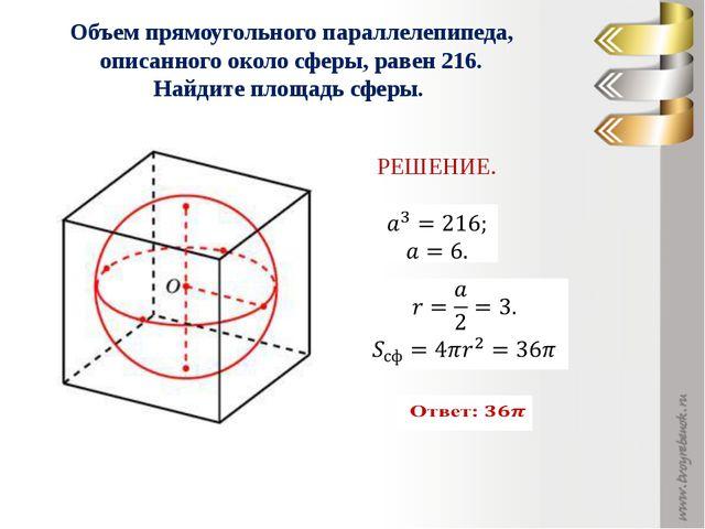 Объем прямоугольного параллелепипеда, описанного около сферы, равен 216. Най...