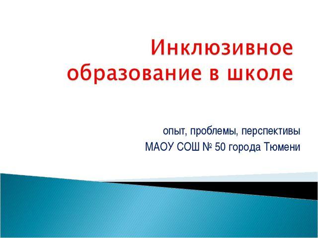 опыт, проблемы, перспективы МАОУ СОШ № 50 города Тюмени
