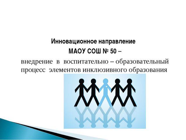 Инновационное направление МАОУ СОШ № 50 – внедрение в воспитательно – образо...