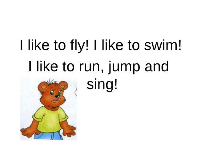 I like to fly! I like to swim! I like to run, jump and sing!