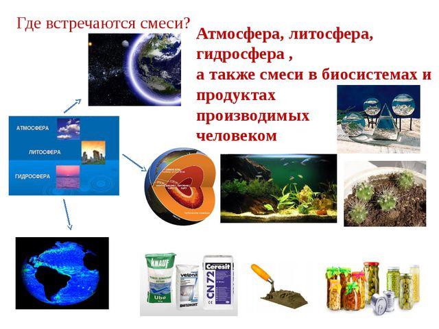 Где встречаются смеси? Атмосфера, литосфера, гидросфера , а также смеси в био...