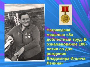 Награждена медалью «За доблестный труд. В ознаменование 100-летия со дня рожд