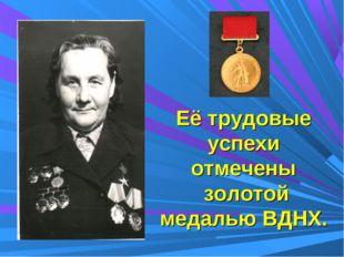 Её трудовые успехи отмечены золотой медалью ВДНХ.