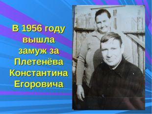 В 1956 году вышла замуж за Плетенёва Константина Егоровича