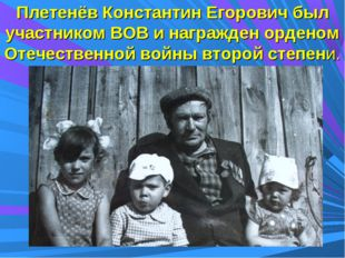 Плетенёв Константин Егорович был участником ВОВ и награжден орденом Отечестве