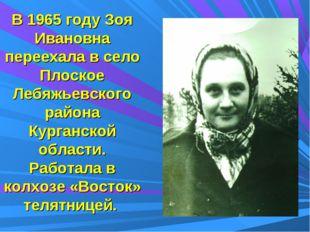 В 1965 году Зоя Ивановна переехала в село Плоское Лебяжьевского района Курган