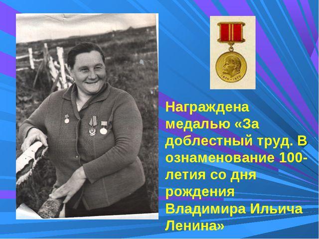 Награждена медалью «За доблестный труд. В ознаменование 100-летия со дня рожд...