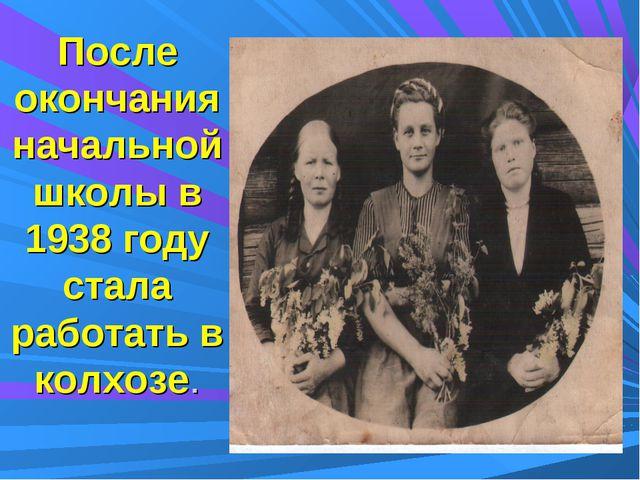 После окончания начальной школы в 1938 году стала работать в колхозе.
