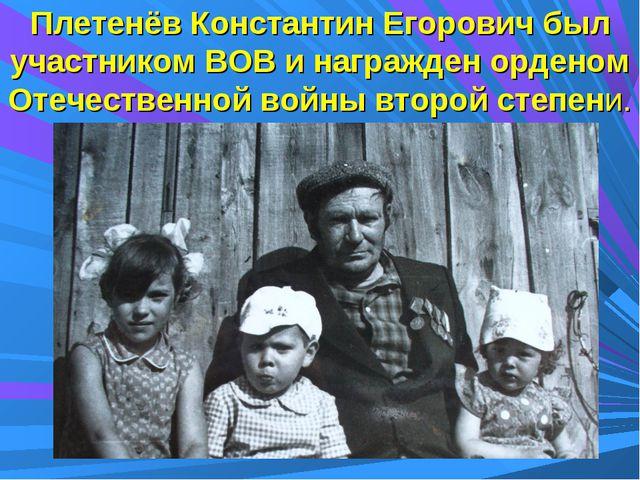 Плетенёв Константин Егорович был участником ВОВ и награжден орденом Отечестве...