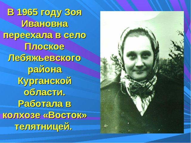 В 1965 году Зоя Ивановна переехала в село Плоское Лебяжьевского района Курган...