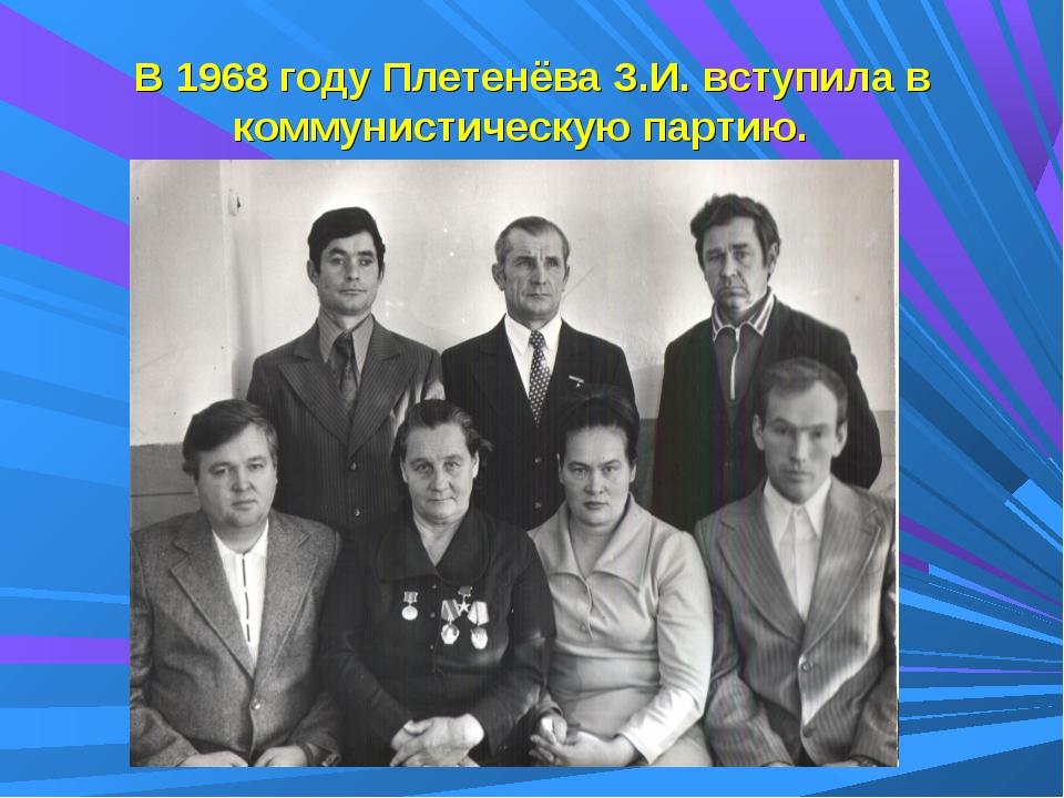 В 1968 году Плетенёва З.И. вступила в коммунистическую партию.