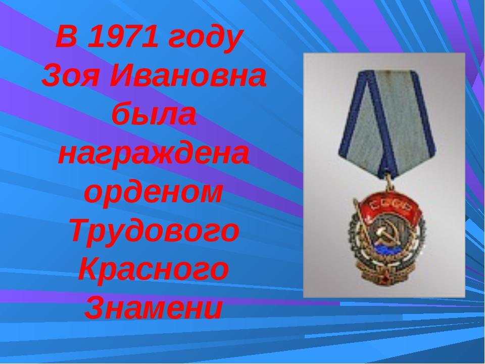 В 1971 году Зоя Ивановна была награждена орденом Трудового Красного Знамени